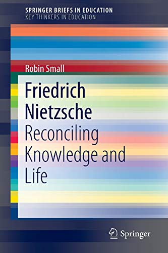 Friedrich Nietzsche: Reconciling Knowledge and Life (SpringerBriefs in Education)