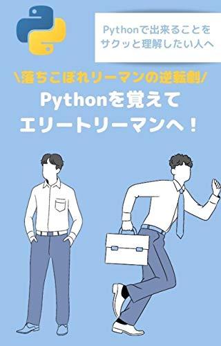 【入門】Pythonを覚えてエリートリーマンへ!落ちこぼれリーマンの逆転劇: Pythonで何ができるのかイメージがつかないあなたへ