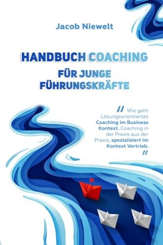 Handbuch Coaching für junge Führungskräfte: Wie geht Lösungsorientiertes Coaching im Business Kontext. Coaching in der Praxis aus der Praxis, spezialisiert im Kontext Vertrieb