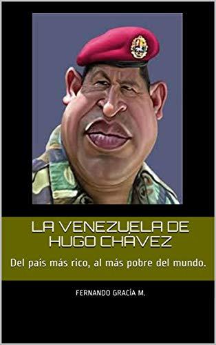La Venezuela de Hugo Chávez: Del país más rico, al más pobre del mundo. (Spanish Edition)