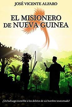 El misionero de Nueva Guinea: ¿Un hallazgo increíble o los delirios de un hombre trastornado? de [José Vicente Alfaro]