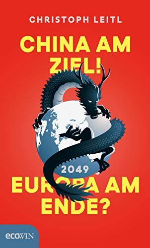 China am Ziel! Europa am Ende? Der Kampf um die Führung in der Weltwirtschaft. Warum China 2049 an der Spitze der Weltmächte stehen wird und Europa das Nachsehen hat.