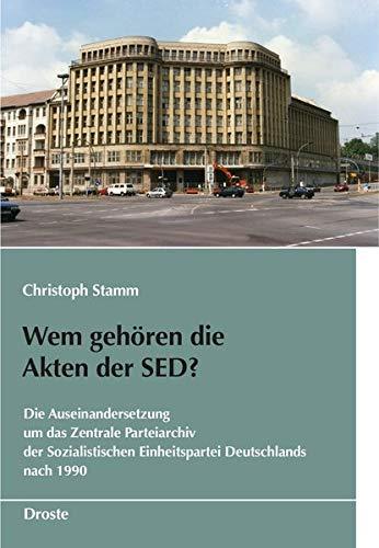 Wem gehören die Akten der SED?: Die Auseinandersetzung um das Zentrale Parteiarchiv der Sozialistischen Einheitspartei Deutschlands nach 1990 (Schriften des Bundesarchivs)