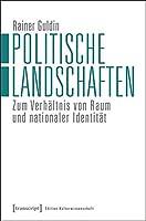 Politische Landschaften: Zum Verhaeltnis von Raum und nationaler Identitaet