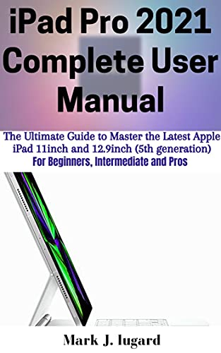iPad Pro 2021 Complete User Manual: The Ultimate Guide to Master the Latest Apple iPad Pro 2021 11inch and 12.9inch (5th generation) for Beginners, Intermediate and Pros (English Edition)