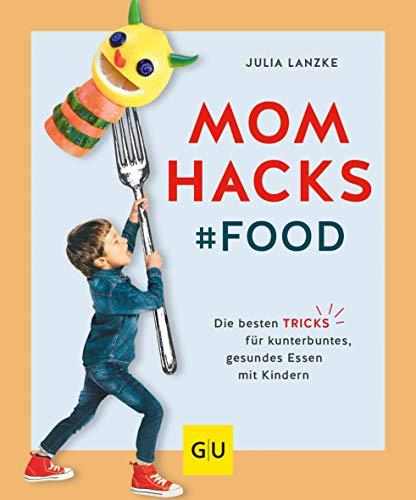 Mom Hacks - Food: Die besten Tricks für kunterbuntes, gesundes Essen mit Kindern