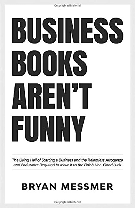 Business Books Aren't Funny: The Living Hell of Starting a Business and the Relentless Arrogance and Endurance Required to Make it to the Finish Line. Good Luck.