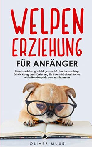Welpenerziehung für Anfänger: Hundeerziehung leicht gemacht!...