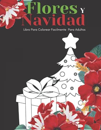 Flores Y Navidad Libro Para Colorear Facilmente Para Adultos: Diseños Grandes Y Fáciles Para Personas Mayores O Para Principiantes…Personas Mayores Regalos