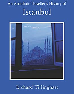 An Armchair Traveller's History of Istanbul: City of Remembering and Forgetting by [Richard Tillinghast]