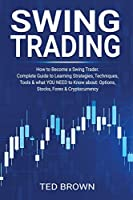 Swing Trading: How to Become a Swing Trader. Complete Guide to Learning Strategies, Techniques, Tools & what YOU NEED to Know about: Options, Stocks, Forex & Cryptocurrency