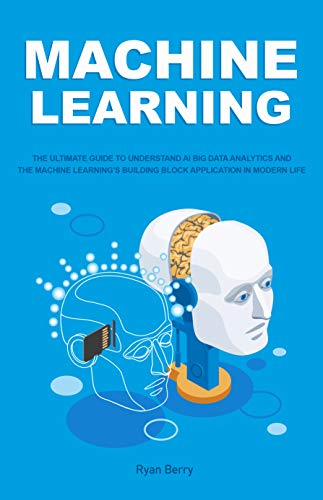 Machine Learning: The Ultimate Guide to Understand AI Big Data Analytics and the Machine Learning's Building Block Application in Modern Life.