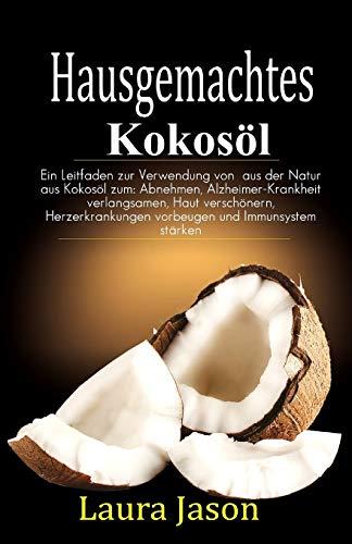 Hausgemachtes Kokosöl: Ein Leitfaden zur Verwendung von aus der Natur aus Kokosöl zum: Abnehmen, Alzheimer-Krankheit verlangsamen, Haut verschönern, ... vorbeugen und Immunsystem stärken