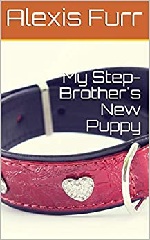 My Step-Brother's New Puppy: A Step-brother Puppyplay Erotica Romance Short Story (Step-Brother's Puppy Series Book 1) by [Alexis Furr]