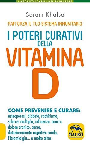 I Poteri Curativi della Vitamina D: Come prevenire e curare: osteoporosi, diabete, rachitismo, sclerosi multipla, influenza, cancro, dolore cronico, asma, ... e molto altro (Italian Edition)