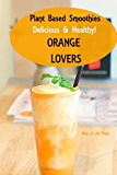 Plant Based Smoothies: Delicious & Healthy - Orange Lovers (Healthy Smoothie Recipes)