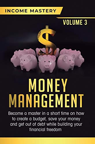 Money Management: Become a Master in a Short Time on How to Create a Budget, Save Your Money and Get Out of Debt while Building your Financial Freedom Volume 3