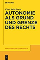 Autonomie Als Grund Und Grenze Des Rechts: Das Verhaltnis Zwischen Dem Kategorischen Imperativ Und Dem Allgemeinen Rechtsgesetz Kants (Kantstudien-erganzungshefte)