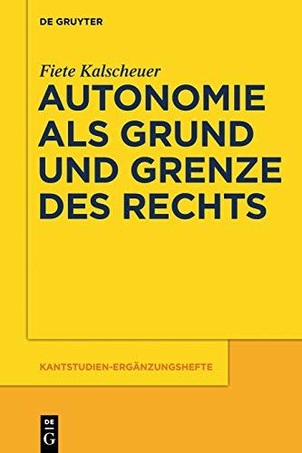 Autonomie als Grund und Grenze des Rechts: Das Verhältnis zwischen dem kategorischen Imperativ und dem allgemeinen Rechtsgesetz Kants (Kantstudien-Ergänzungshefte, Band 179)