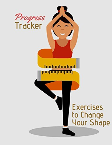 Progress Tracker Body Fitness: Organizer Logbook, Track Your Weight Loss Progress and Exercises to Change Your Shape. 120 Pages 8.5x11 Inches (Gift) (Volume 1)