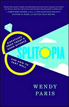 Splitopia: Dispatches from Today's Good Divorce and How to Part Well by [Wendy Paris]