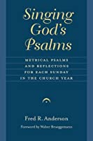 Singing God's Psalms: Metrical Psalms and Reflections for Each Sunday in the Church Year (Calvin Institute of Christian Worship Liturgical Studies)