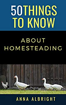 50 THINGS TO KNOW ABOUT HOMESTEADING (50 Things to Know Farm Life) by [Anna Albright, 50 Things to Know]