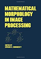 Mathematical Morphology in Image Processing (Optical Science and Engineering)