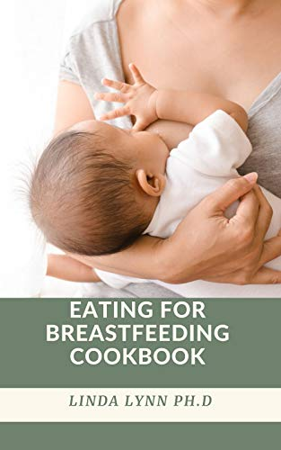 EATING FOR BREASTFEEDING COOKBOOK: Eating For Breastfeeding A Diet Guide For Breastfeeding Moms With Delicious Recipes To Promote Milk Production and Breast Milk Health everyday meal plan