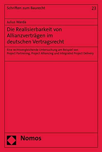 Die Realisierbarkeit von Allianzverträgen im deutschen Vertragsrecht: Eine rechtsvergleichende Untersuchung am Beispiel von Project Partnering, Project ... (Schriften zum Baurecht 23) (German Edition)
