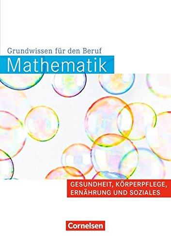 Mathematik - Grundwissen für den Beruf - Basiskenntnisse in der beruflichen Bildung: Gesundheit, Körperpflege, Ernährung und Soziales: Arbeitsbuch
