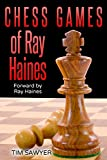 Chess Games Of Ray Haines: Forward By Ray Haines-Sawyer, Tim Haines, Ray