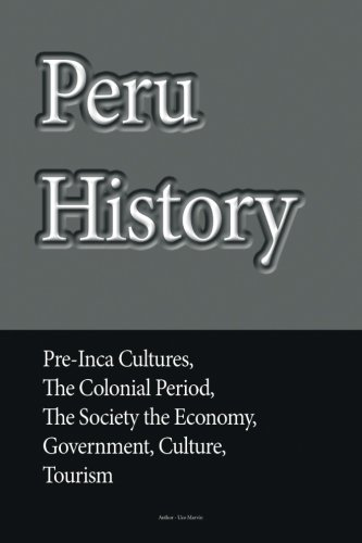 Peru History: Pre-Inca Cultures, the Colonial Period, the Society the Economy, Government, Culture, Tourism