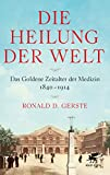 Die Heilung der Welt: Das Goldene Zeitalter der Medizin 1840-1914 von Ronald D. Gerste