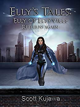 Elly's Tales: Elly of Ellyville Returns Again. (Elly's Tales Book 3) by [Scott Kujawa]
