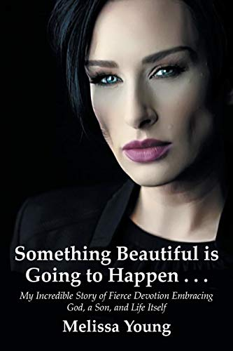 Something Beautiful is Going to Happen . . .: My Incredible Story of Fierce Devotion Embracing God, a Son, and Life Itself