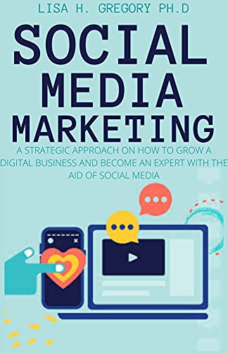 SOCIAL MEDIA MARKETING: A STRATEGIC APPROACH ON HOW TO GROW A DIGITAL BUSINESS AND BECOME AN EXPERT WITH THE AID OF SOCIAL MEDIA (English Edition)