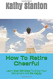 How To Retire Cheerful: Learn Over 200 Ways To Enjoy Your Retirement And Be Happy (How To Retire Early, Frugal Living, Deb...