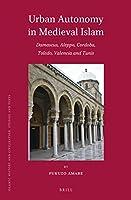 Urban Autonomy in Medieval Islam: Damascus, Aleppo, Cordoba, Toledo, Valencia and Tunis (Islamic History and Civilization)