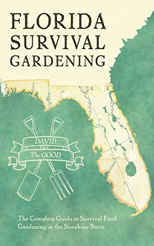 Florida Survival Gardening: The Complete Guide to Survival Food Gardening in the Sunshine State by [David the Good]