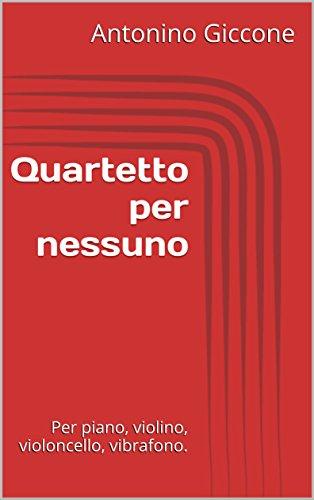 Quartetto per nessuno: Per piano, violino, violoncello, vibrafono. (Italian Edition)