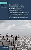 Commitments and Flexibilities in the WTO Agreement on Subsidies and Countervailing Measures: An Economically Informed Analysis (Cambridge International Trade and Economic Law)