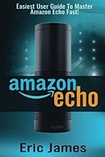 Amazon Echo: Easiest User Guide To Master Amazon Echo Fast!: 1