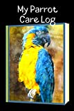 My Parrot Care Log: Specially Designed Daily Bird Log Book to Look After All Your Pet Bird Needs....