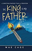 The King Is My Father: A Christian Fantasy Tale of Creation