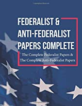 Federalist and Anti Federalist Papers Complete: The Complete Federalist Papers & The Complete Anti-Federalist Papers