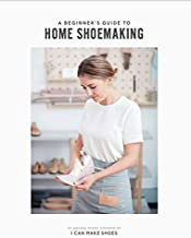 A Beginner's Guide to Home Shoemaking: I Can Make Shoes