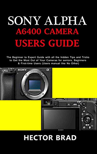Sony Alpha A6400 Camera Users Guide: The Beginner to Expert Guide with all the hidden Tips and Tricks to Get the Most Out of Your Cameras for seniors, ... Users (Users manual like (English Edition)