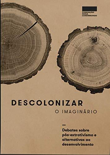 Descolonizar o Imaginário: Debates Sobre Pós-extrativismo e Alternativa ao Desenvolvimento