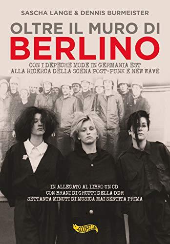 Oltre il muro di Berlino. Con i Depeche Mode nella Germania Est alla ricerca della scena post-punk e new wave. Con CD-Audio